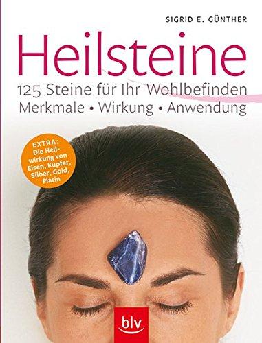 Heilsteine - 125 Steine für Ihr Wohlbefinden: Merkmale, Wirkung, Anwendung