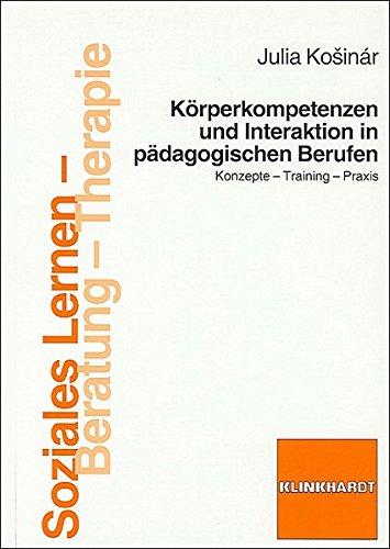 Körperkompetenzen und Interaktion in pädagogischen Berufen: Konzepte - Training - Praxis (Soziales Lernen - Beratung - Therapie)