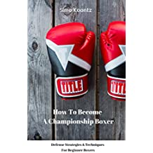 How To Become A Championship Boxer: Defense Strategies & Techniques For Beginner Boxers (English Edition)