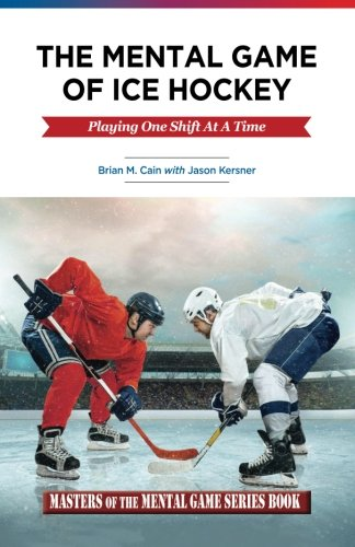 The Mental Game of Ice Hockey: Playing The Game One Shift At A Time (Masters of The Mental Game) por Brian M Cain