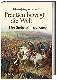 Preußen bewegt die Welt: Der Siebenjährige Krieg 1756-63 - Klaus-Jürgen Bremm