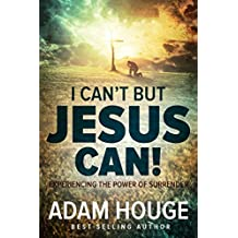 I Can't But Jesus Can: Experiencing the Power of Surrender