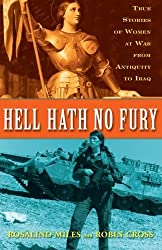 Hell Hath No Fury: True Stories of Women at War from Antiquity to Iraq by Rosalind Miles (2008-02-26)