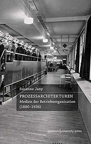 Prozessarchitekturen: Medien der Betriebsorganisation (1880-1936)