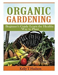 Organic Gardening Beginner?s Guide: Learn the Healthy Way to Plant by Kelly T Hudson (2014-04-06)