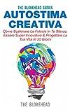 Autostima Creativa: Come Scatenare La Fiducia In Te Stesso, Essere Super Innovativo & Progettare La Tua Vita In 30 Giorni