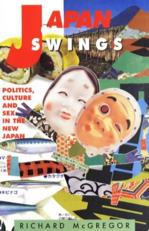 Japan Swings: Politics, Culture and Sex in the New Japan by Richard McGregor (1996-04-01)