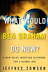What Would Ben Graham Do Now?: A New Value Investing Playbook for a Global Age by Jeffrey Towson (2011-05-21)