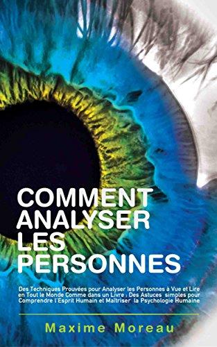 Comment Analyser les Personnes: Des Techniques Prouvées pour Analyser les Personnes à Vue et Lire en Tout le Monde Comme dans un Livre par Maxime Moreau