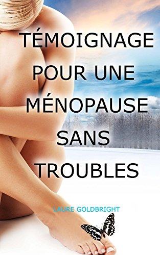 Temoignage pour une Menopause sans Troubles: La veritable cause des bouffees de chaleur, suées, sautes d'humeur, vieillissement accelere, taches brunes ... a la menopause et c