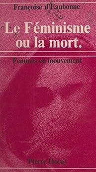 Le féminisme ou la mort par [d'Eaubonne, Françoise]
