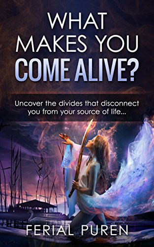 WHAT MAKES YOU COME ALIVE?: Uncover the divides that disconnect you from your source of life... by [Puren, Ferial]