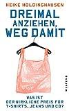 Dreimal anziehen, weg damit: Was ist der wirkliche Preis für T-Shirts, Jeans und Co? - Heike Holdinghausen