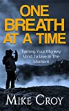 One Breath At A Time: Taming Your Monkey Mind To Live In The Moment