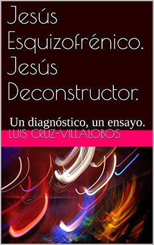 Jesús Esquizofrénico. Jesús Deconstructor: Un diagnóstico, un ensayo. (Colección D-Construcción. Ensayos nº 1) por Luis Cruz-Villalobos