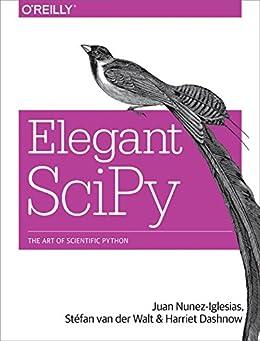 Elegant SciPy: The Art of Scientific Python by [Nunez-Iglesias, Juan, Walt, Stéfan van der, Dashnow, Harriet]