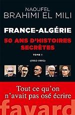 France-Algérie - 50 ans d'histoires secrètes: 1962-1992 Tome 1 de Naoufel Brahimi El Mili