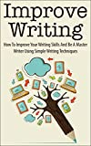 Improve Writing: How To Improve Your Writing Skills And Be A Master Writer Using Simple Writing Techniques (improve writing, improve your writing, improve ... your writing skills, writing techniques)