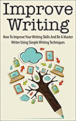 Improve Writing: How To Improve Your Writing Skills And Be A Master Writer Using Simple Writing Techniques (improve writing, improve your writing, improve ... writing techniques) (English Edition)