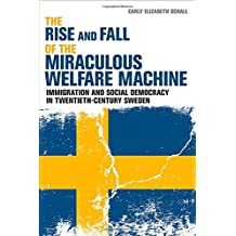 Rise and Fall of the Miraculous Welfare Machine: Immigration and Social Democracy in Twentieth-Century Sweden