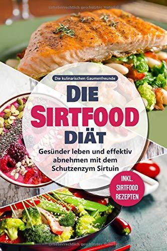 Die Sirtfood Diät: Gesünder leben und effektiv abnehmen mit dem Schutzenzym Sirtuin - inkl. Sirtfood Rezepten