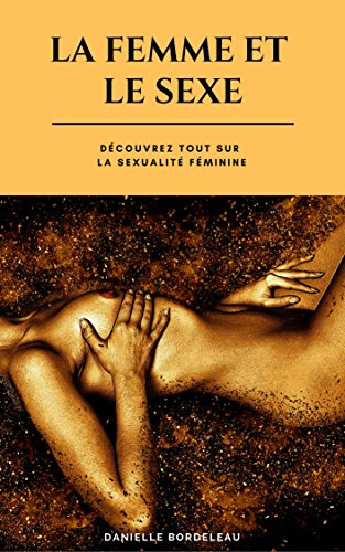 La femme et le sexe: Découvrez Tout sur la sexualité féminine par Danielle Bordeleau