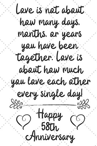 Love is about how much you love eachother every single day Happy 58th Anniversary: 58 Year Old Anniversary Gift Journal / Notebook / Diary / Unique Greeting Card Alternative -