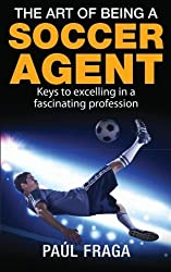 The Art of Being a Soccer Agent: Keys to excelling in a fascinating profession by Paul Fraga (2014-10-21)