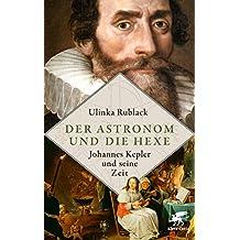 Der Astronom und die Hexe: Johannes Kepler und seine Zeit