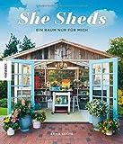 She Sheds (Deutsche Ausgabe): Ein Raum nur für mich. Hütte, Gartenhäuschen oder Hideaway selbst bauen/Upcycling