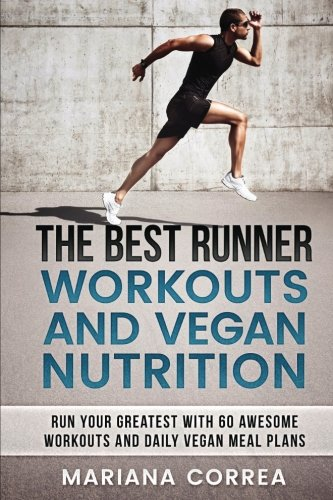THE BEST RUNNER WORKOUTS And VEGAN NUTRITION: RUN YOUR GREATEST WITH 60 AWESOME WORKOUTS And DAILY VEGAN MEAL PLANS por Mariana Correa