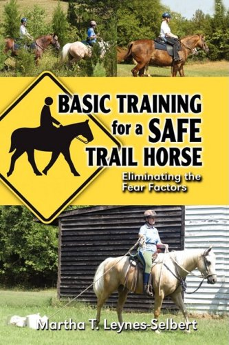 Basic Training for a Safe Trail Horse: Learn How to Improve Horse Behavior Without Resorting to Scare Tactics or Medicinal Supplements por Martha Leynes-Selbert