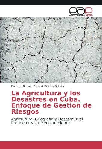 La Agricultura y los Desastres en Cuba. Enfoque de Gestión de Riesgos por Ponvert Delisles Batista Dámaso Ramón