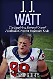 J.J. Watt: The Inspiring Story of One of Football's Greatest Defensive Ends