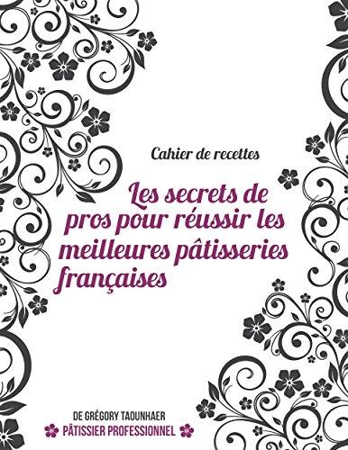Téléchargement Cahier de recettes: Les secrets de pros pour réussir les meilleures pâtisseries françaises pdf, epub ebook