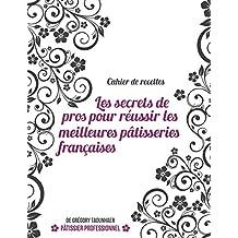 Cahier de recettes: Les secrets de pros pour réussir les meilleures pâtisseries françaises (French Edition)