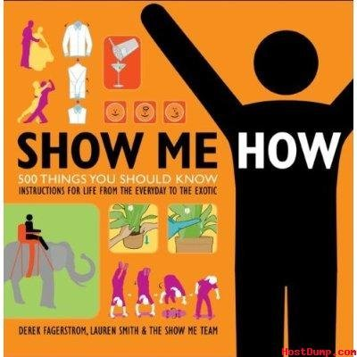 SHOW ME HOW 500 Things You should Know instructions for Life from the everyday to the exotic