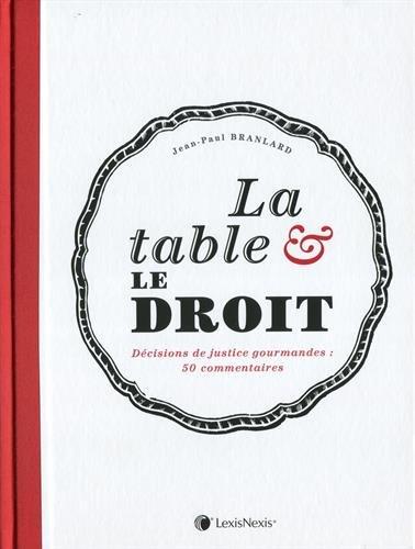 La table et le droit: Dcisions de justice gourmandes : 50 commentaires.
