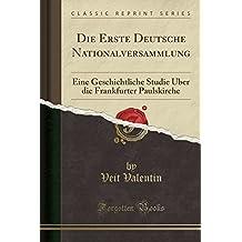 Die Erste Deutsche Nationalversammlung: Eine Geschichtliche Studie Über die Frankfurter Paulskirche (Classic Reprint)