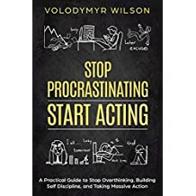 Stop Procrastinating Start Acting - A Practical Guide to Understanding and Stopping Procrastination (Overthinking, Laziness, Addiction, Motivation, Decision Making) (English Edition)