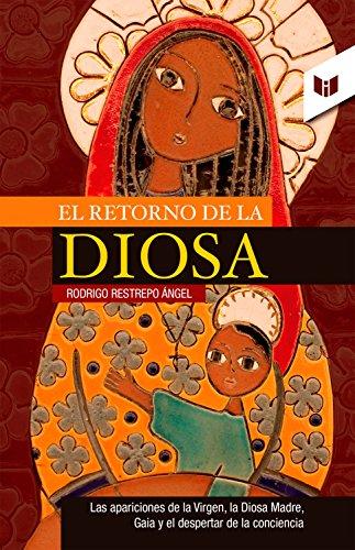 Descargar Libro El retorno de la diosa: El retorno de la Virgen, la Diosa Madre, Gaia y el despertar de la conciencia de Rodrigo Restrepo Ángel