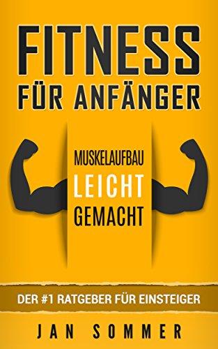 Fitness für Anfänger: Muskelaufbau leicht gemacht - der #1 Ratgeber für Anfänger