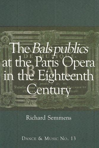 The Bals Publics at The Paris Opera in the Eighteenth Century (13) (Wendy Hilton Dance and Music) por Richard Semmens
