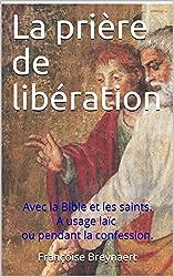 La prière de libération: Avec la Bible et les saints. A usage laïc ou pendant la confession.