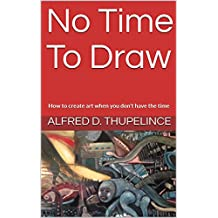 No Time To Draw: How to create art when you don't have the time (English Edition)