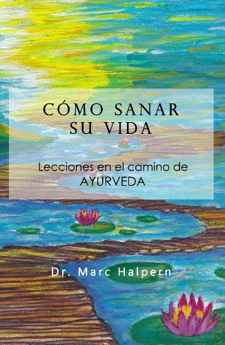Como sanar su vida - Lecciones en el camino de Ayurveda por Marc Halpern