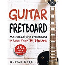 Guitar Fretboard: Memorize The Fretboard In Less Than 24 Hours: 35+ Tips And Exercises Included