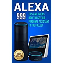 Alexa: 999 Tips and Tricks How to Use Your Personal Assistant to the Fullest (Amazon Echo Show, Amazon Echo Look, Amazon Echo Dot and Amazon Echo) (alexa ... app,internet Book 1) (English Edition)