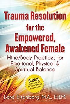 Trauma Resolution for the Empowered, Awakened Female: Mind/Body Practices for Emotional, Spiritual and Physical Balance (English Edition) de [Eisenberg, Lara]