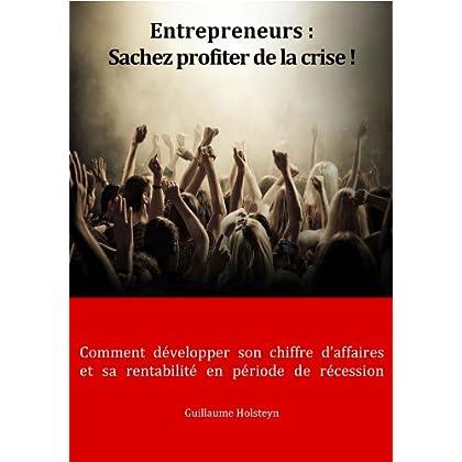 Entrepreneurs : Sachez profiter de la crise ! (Comment développer son chiffre d'affaires et sa rentabilité, en période de récession)